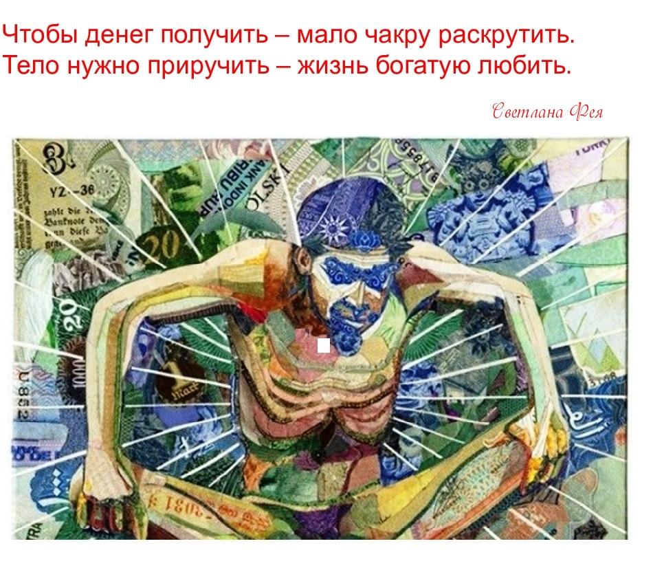 Чтобы денег получить – мало чакру раскрутить. Тело нужно приручить – жизнь богатую любить.
