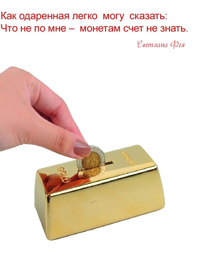 Как одаренная легко  могу  сказать: Что не по мне –  монетам счет не знать.