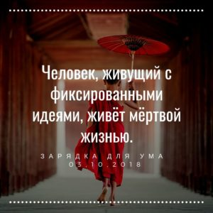 Человек, живущий с фиксированными идеями, живёт мёртвой жизнью