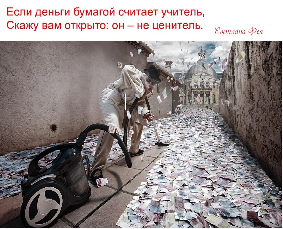 Если деньги бумагой считает учитель, Скажу вам открыто: он – не ценитель.